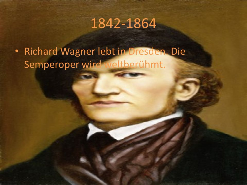 1842-1864 Richard Wagner lebt in Dresden. Die Semperoper wird weltberühmt.