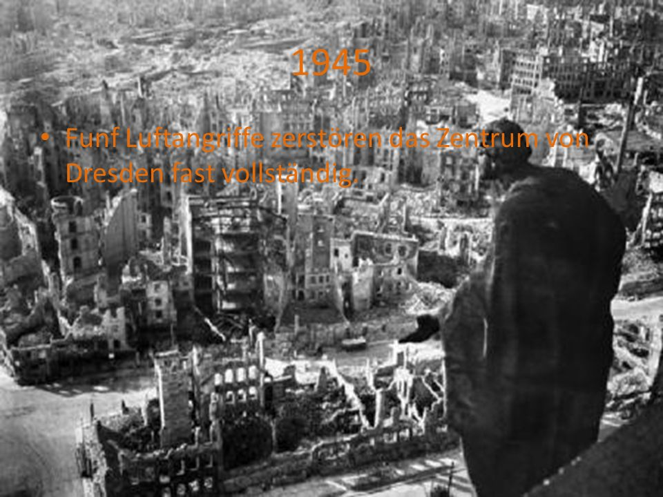 1945 Funf Luftangriffe zerstören das Zentrum von Dresden fast vollständig.