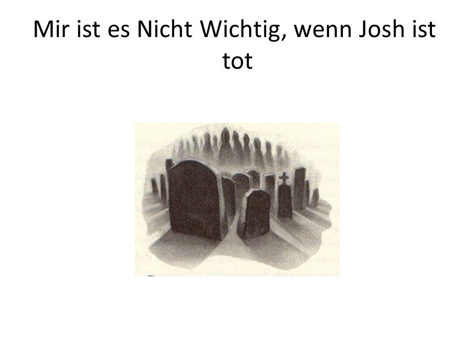 Mir ist es Nicht Wichtig, wenn Josh ist tot