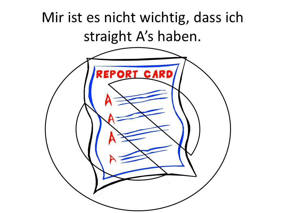 Mir ist es nicht wichtig, dass ich straight A's haben.