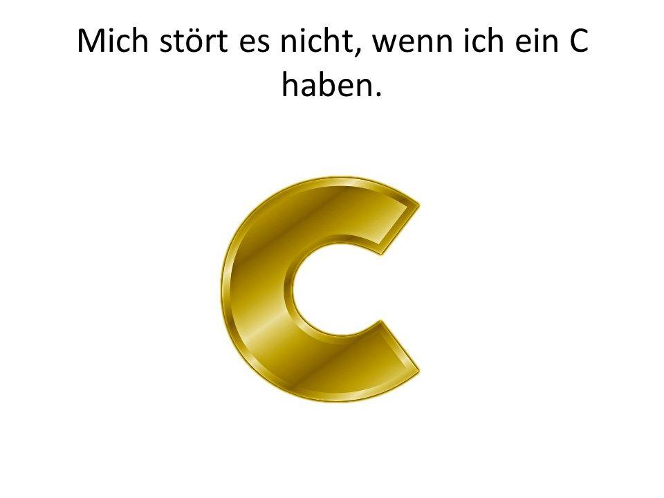 Mich stört es nicht, wenn ich ein C haben.
