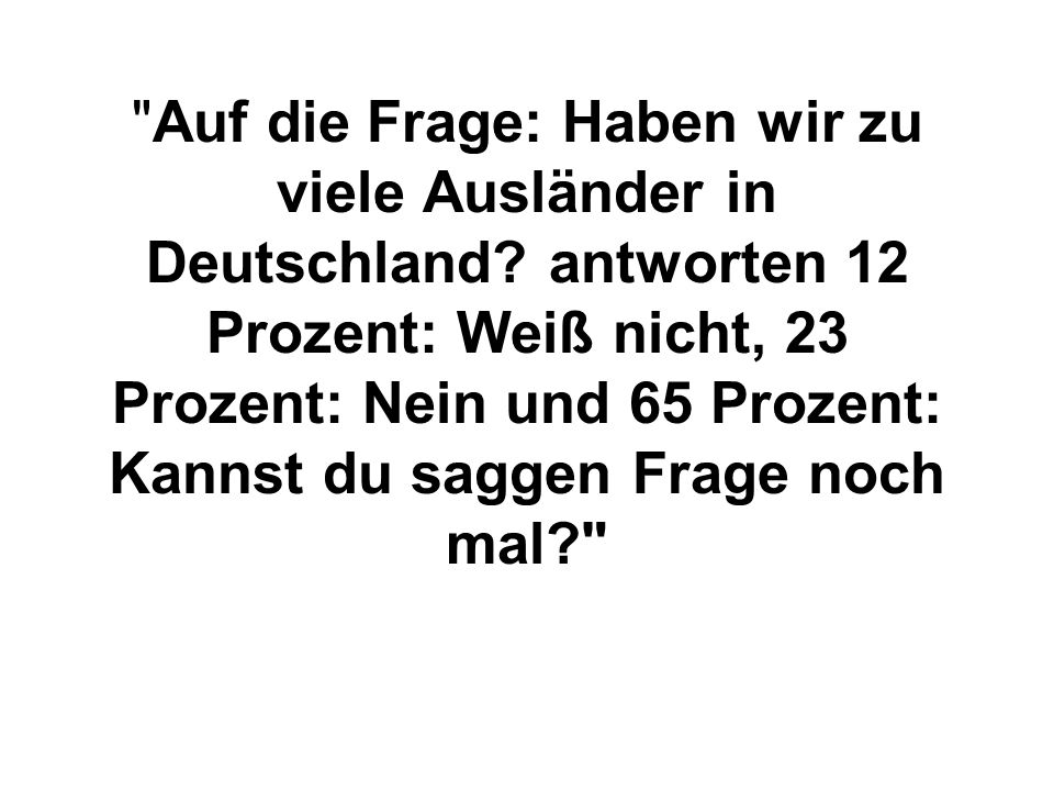 Auf die Frage: Haben wir zu viele Ausländer in Deutschland