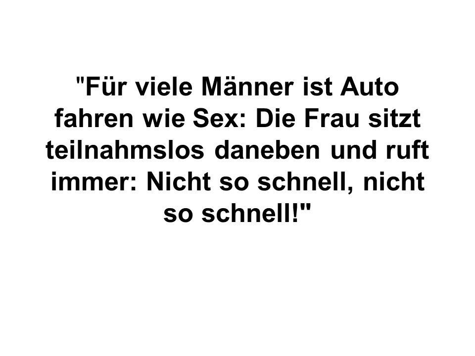 Für viele Männer ist Auto fahren wie Sex: Die Frau sitzt teilnahmslos daneben und ruft immer: Nicht so schnell, nicht so schnell!