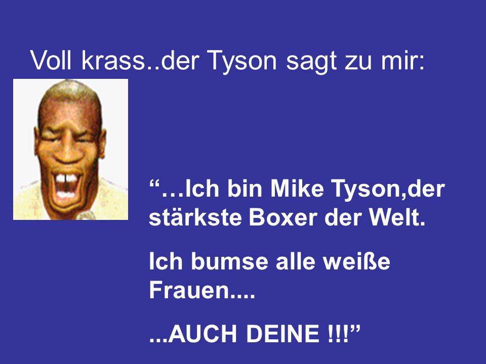 Voll krass..der Tyson sagt zu mir:
