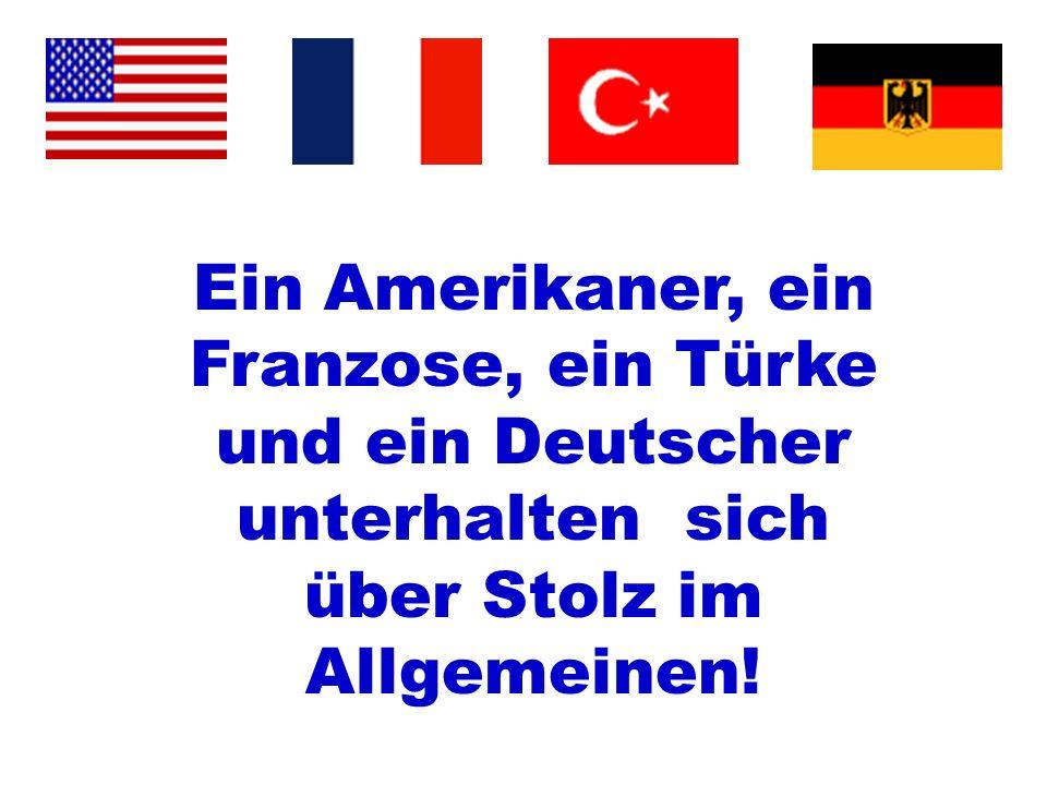 Ein Amerikaner, ein Franzose, ein Türke und ein Deutscher unterhalten sich über Stolz im Allgemeinen!