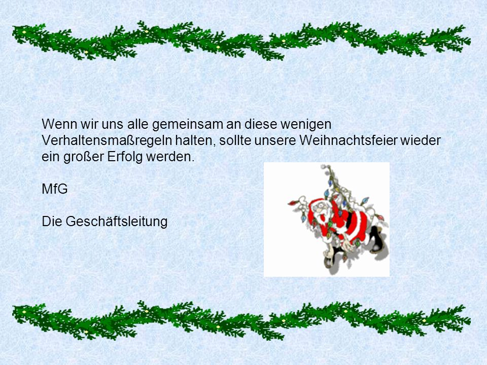 Wenn wir uns alle gemeinsam an diese wenigen Verhaltensmaßregeln halten, sollte unsere Weihnachtsfeier wieder ein großer Erfolg werden.