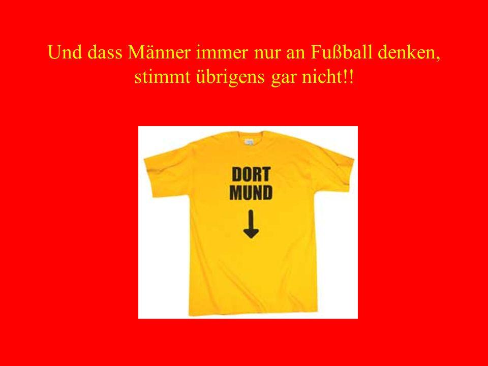 Und dass Männer immer nur an Fußball denken, stimmt übrigens gar nicht!!