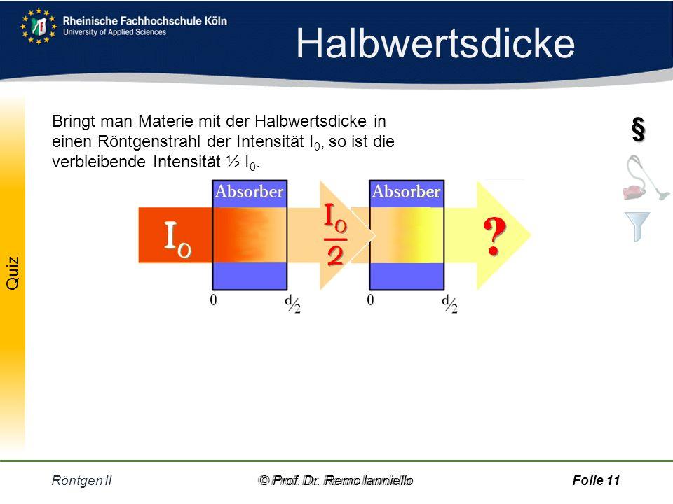 Halbwertsdicke Bringt man Materie mit der Halbwertsdicke in einen Röntgenstrahl der Intensität I0, so ist die verbleibende Intensität ½ I0.