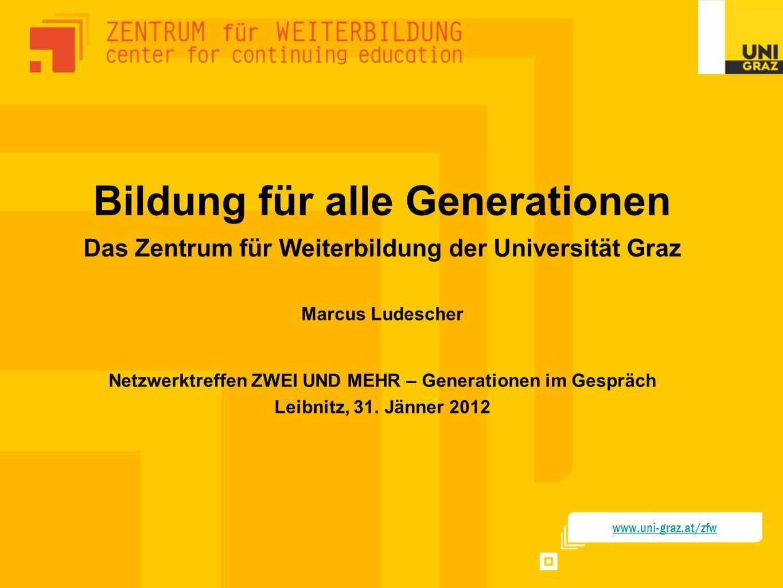 Bildung für alle Generationen Das Zentrum für Weiterbildung der Universität Graz Marcus Ludescher Netzwerktreffen ZWEI UND MEHR – Generationen im Gespräch Leibnitz, 31. Jänner 2012