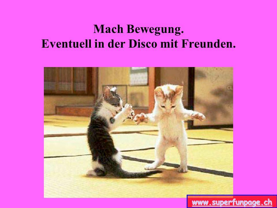 Mach Bewegung. Eventuell in der Disco mit Freunden.