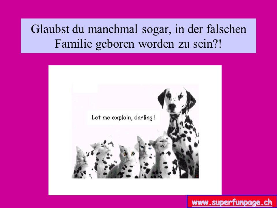 Glaubst du manchmal sogar, in der falschen Familie geboren worden zu sein !