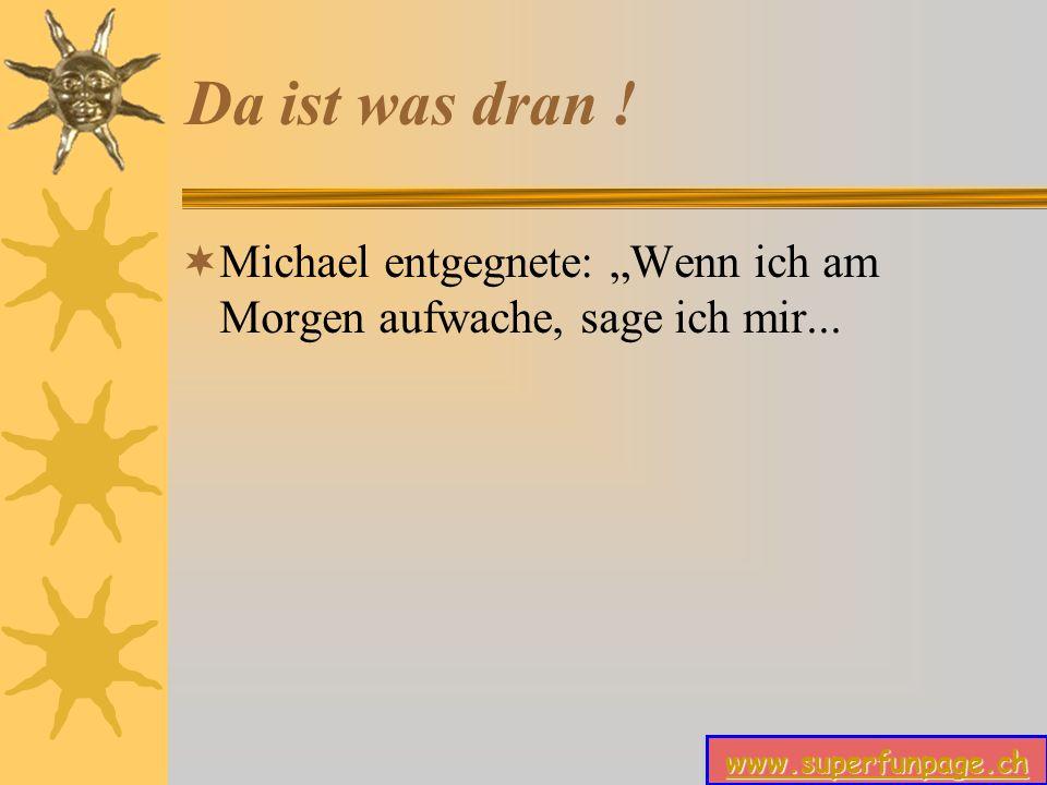 """Da ist was dran ! Michael entgegnete: """"Wenn ich am Morgen aufwache, sage ich mir..."""
