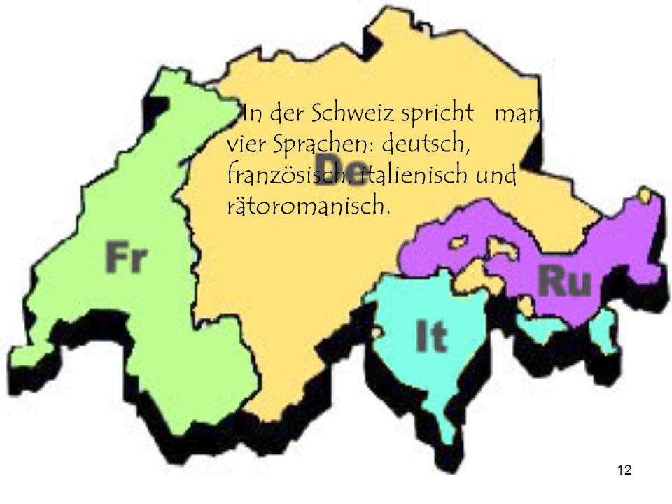 In der Schweiz spricht man vier Sprachen: deutsch, französisch, italienisch und rätoromanisch.