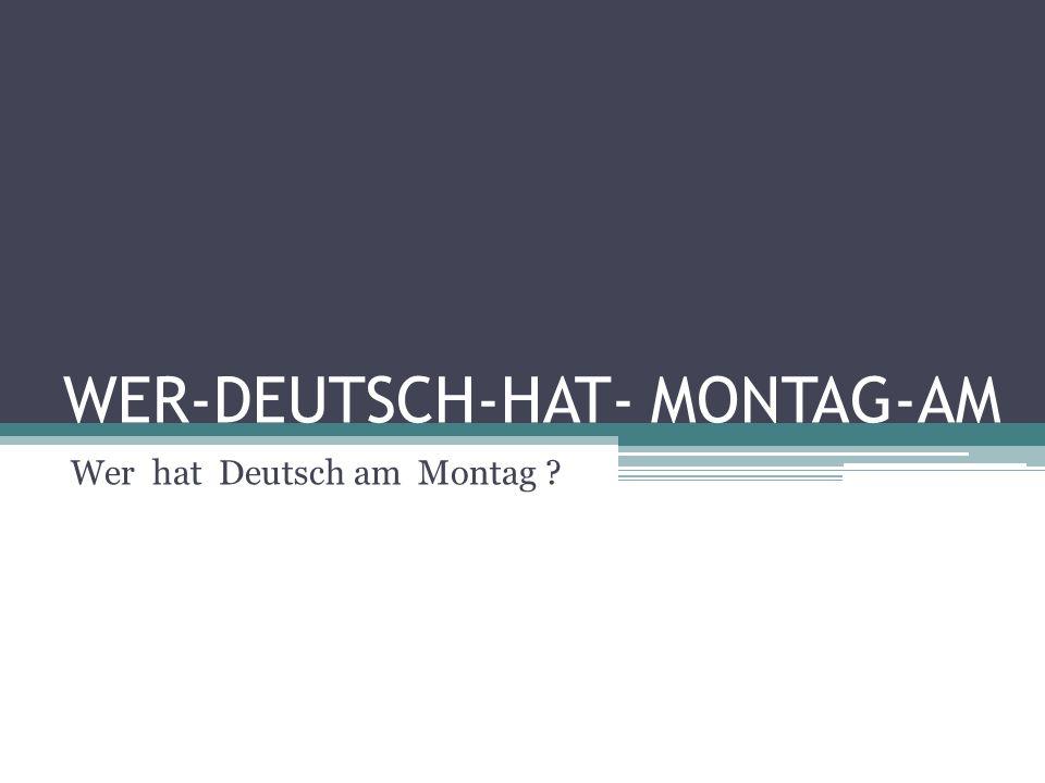 WER-DEUTSCH-HAT- MONTAG-AM