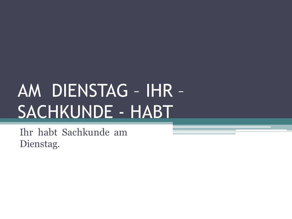 AM DIENSTAG – IHR – SACHKUNDE - HABT