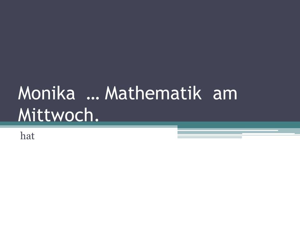 Monika … Mathematik am Mittwoch.