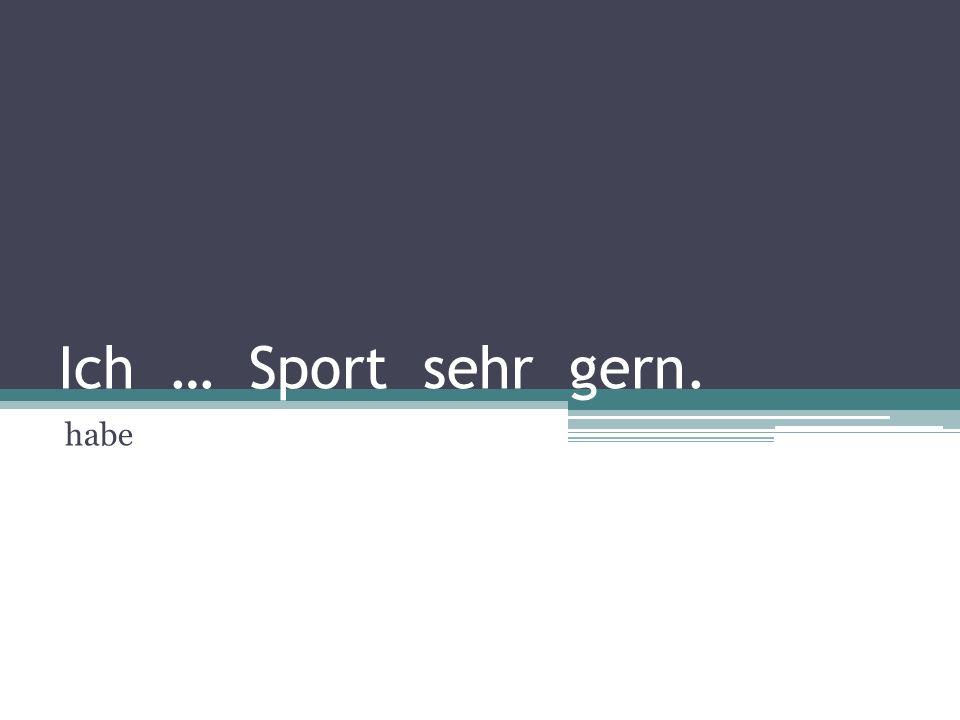 Ich … Sport sehr gern. habe