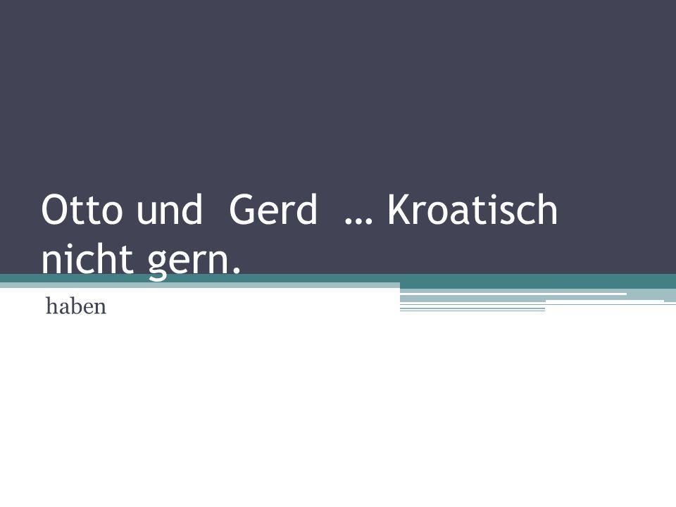 Otto und Gerd … Kroatisch nicht gern.