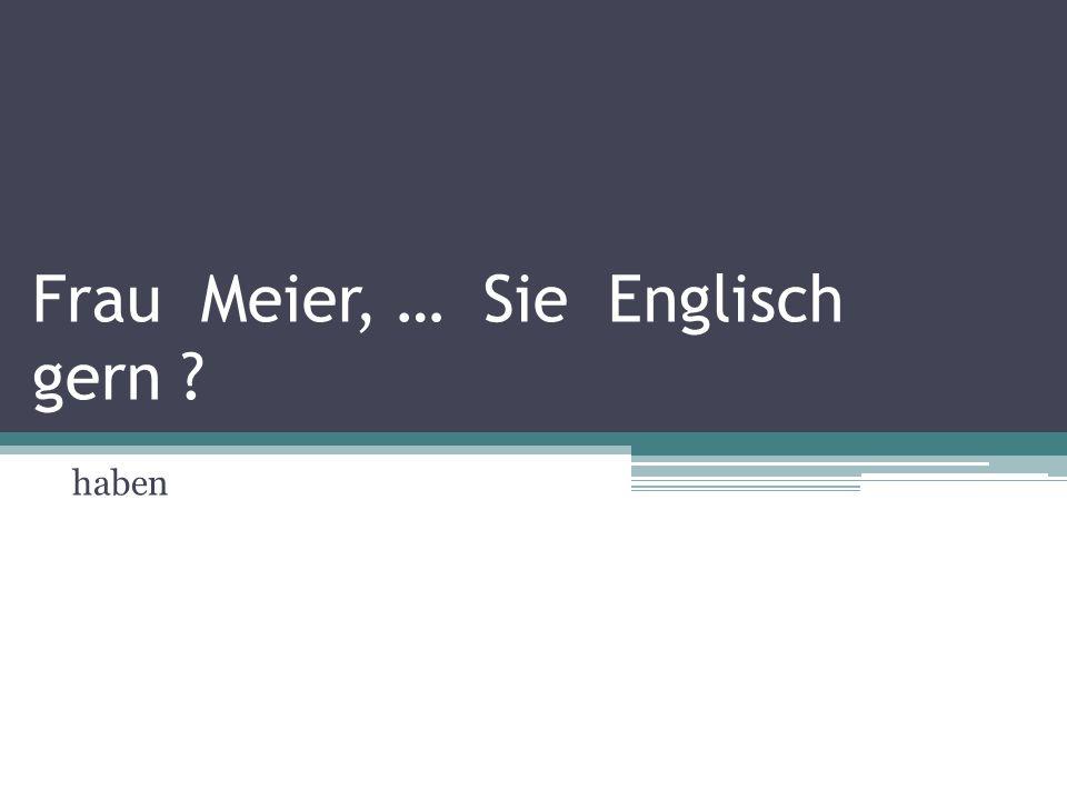 Frau Meier, … Sie Englisch gern