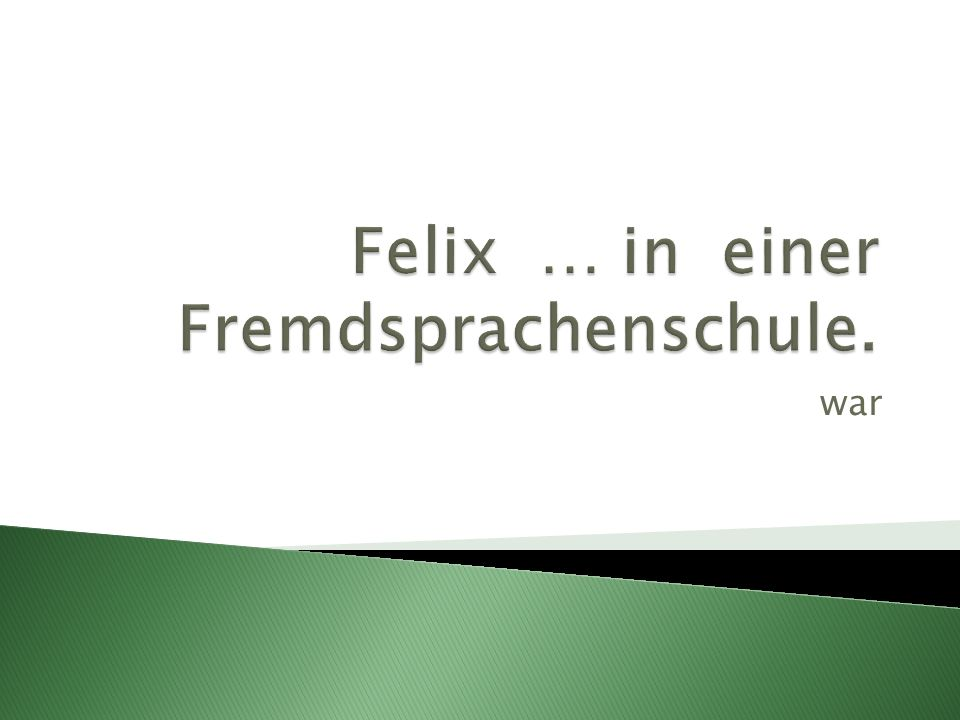Felix … in einer Fremdsprachenschule.