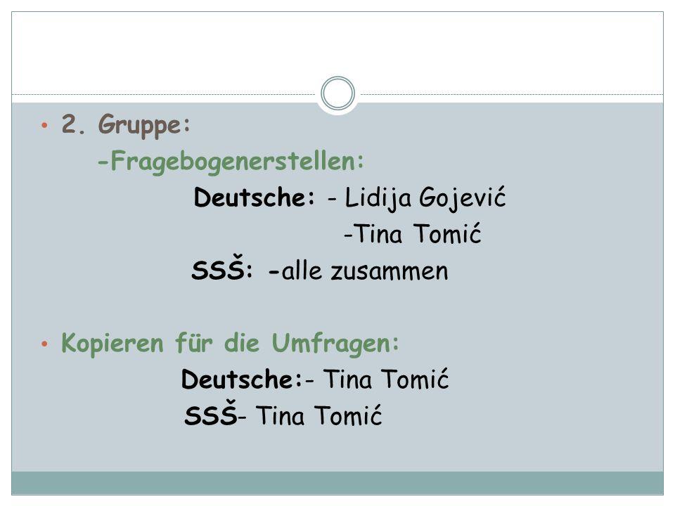 2. Gruppe: -Fragebogenerstellen: Deutsche: - Lidija Gojević. -Tina Tomić. SSŠ: -alle zusammen. Kopieren für die Umfragen: