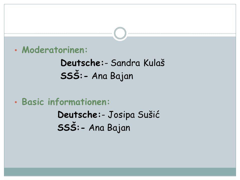 Moderatorinen: Deutsche:- Sandra Kulaš SSŠ:- Ana Bajan Basic informationen: Deutsche:- Josipa Sušić