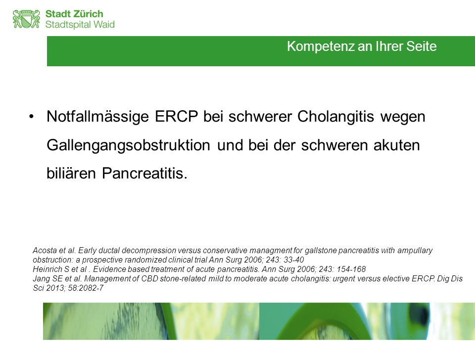 Notfallmässige ERCP bei schwerer Cholangitis wegen Gallengangsobstruktion und bei der schweren akuten biliären Pancreatitis.