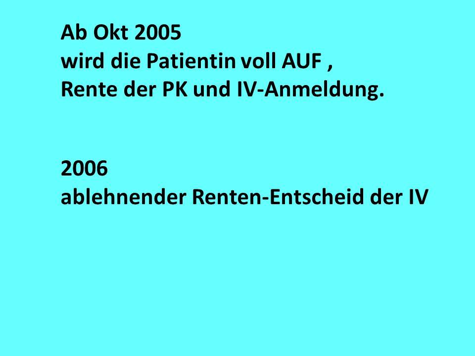 Ab Okt 2005 wird die Patientin voll AUF , Rente der PK und IV-Anmeldung.