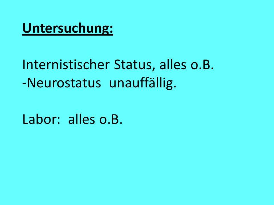 Untersuchung: Internistischer Status, alles o.B. Neurostatus unauffällig. Labor: alles o.B.