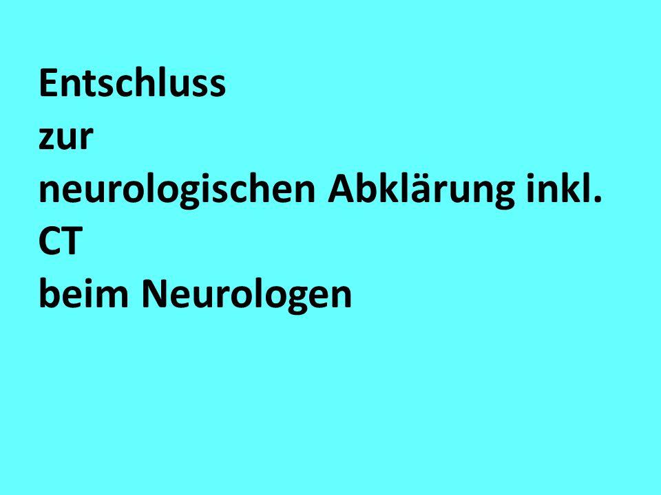 Entschluss zur neurologischen Abklärung inkl. CT beim Neurologen
