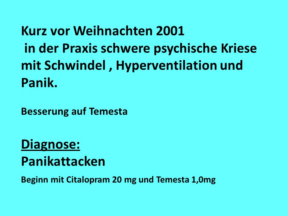 Kurz vor Weihnachten 2001 in der Praxis schwere psychische Kriese mit Schwindel , Hyperventilation und Panik.