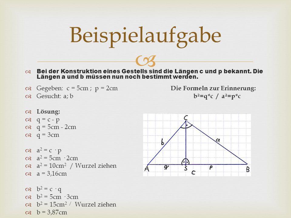 Beispielaufgabe Gegeben: c = 5cm ; p = 2cm Die Formeln zur Erinnerung: