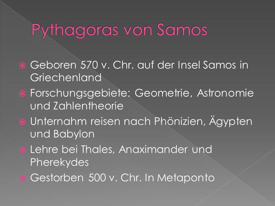 Pythagoras von Samos Geboren 570 v. Chr. auf der Insel Samos in Griechenland. Forschungsgebiete: Geometrie, Astronomie und Zahlentheorie.