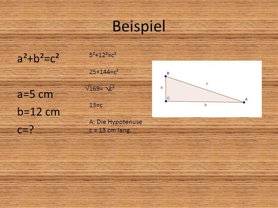 Beispiel a²+b²=c² a=5 cm b=12 cm c= 5²+12²=c² 25+144=c² 169= c² 13=c