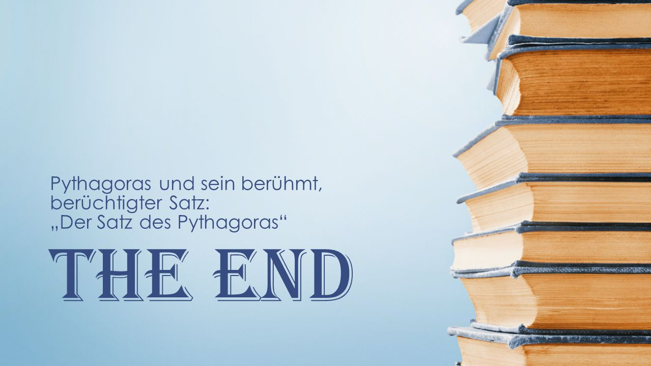 The End Pythagoras und sein berühmt, berüchtigter Satz: