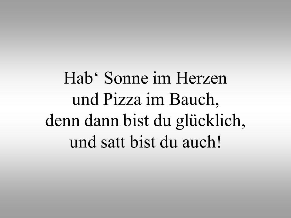 Hab' Sonne im Herzen und Pizza im Bauch, denn dann bist du glücklich, und satt bist du auch!