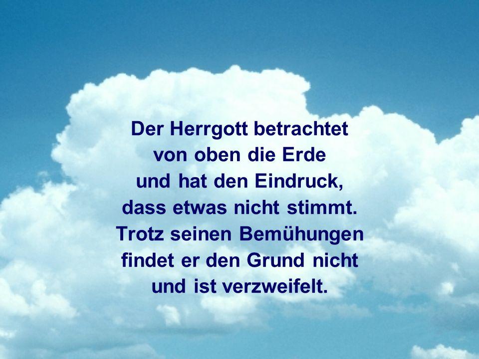 Der Herrgott betrachtet von oben die Erde und hat den Eindruck, dass etwas nicht stimmt.