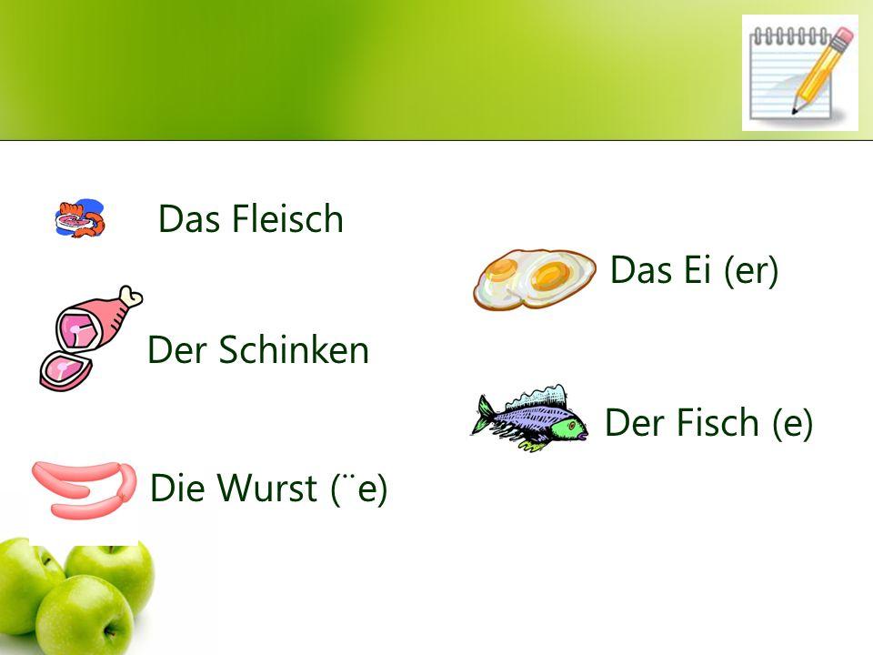 Das Fleisch Das Ei (er) Der Schinken Der Fisch (e) Die Wurst (¨e)