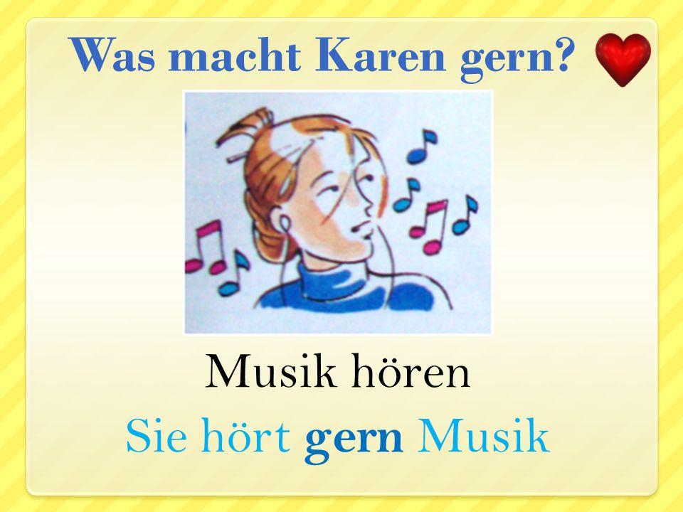 Was macht Karen gern Musik hören Sie hört gern Musik