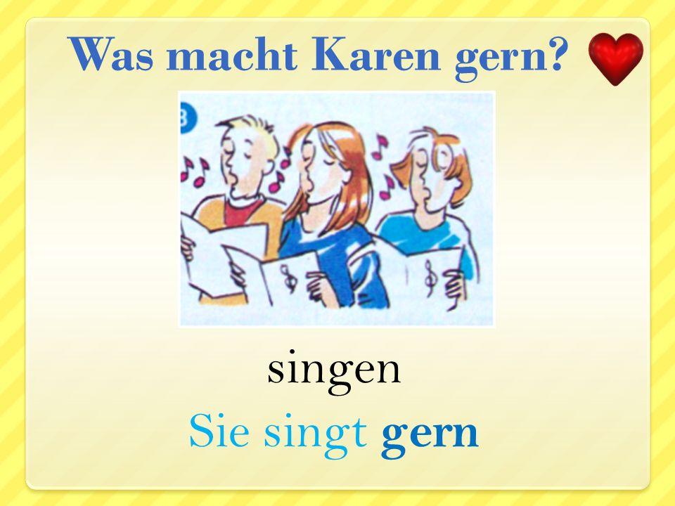 Was macht Karen gern singen Sie singt gern