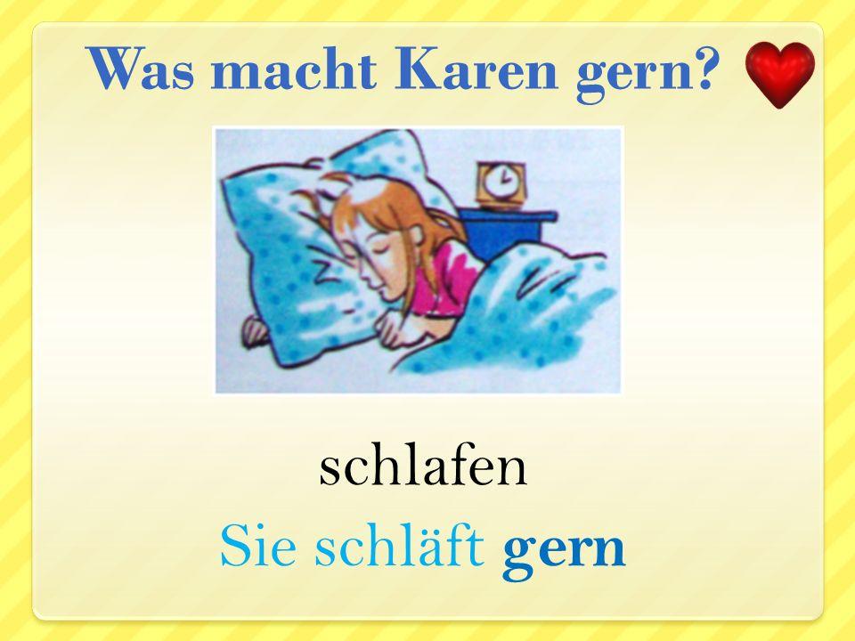 Was macht Karen gern schlafen Sie schläft gern