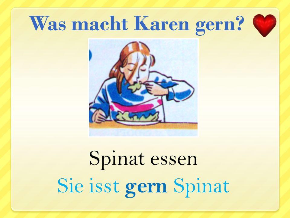 Was macht Karen gern Spinat essen Sie isst gern Spinat