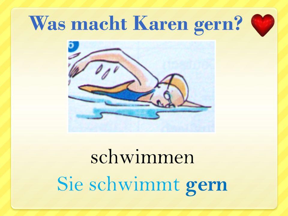 Was macht Karen gern schwimmen Sie schwimmt gern