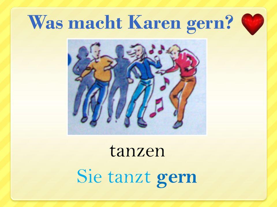 Was macht Karen gern tanzen Sie tanzt gern