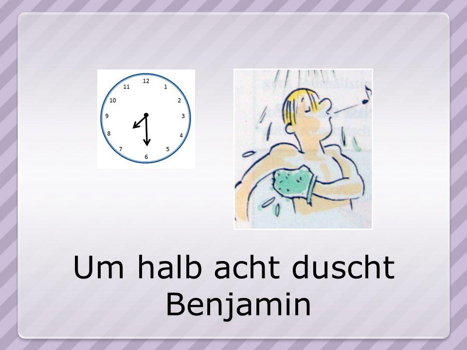 Um halb acht duscht Benjamin
