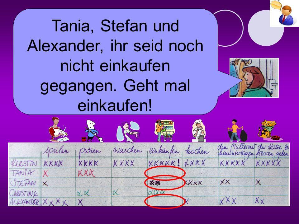 Tania, Stefan und Alexander, ihr seid noch nicht einkaufen gegangen