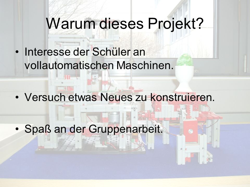 Warum dieses Projekt Interesse der Schüler an vollautomatischen Maschinen. Versuch etwas Neues zu konstruieren.