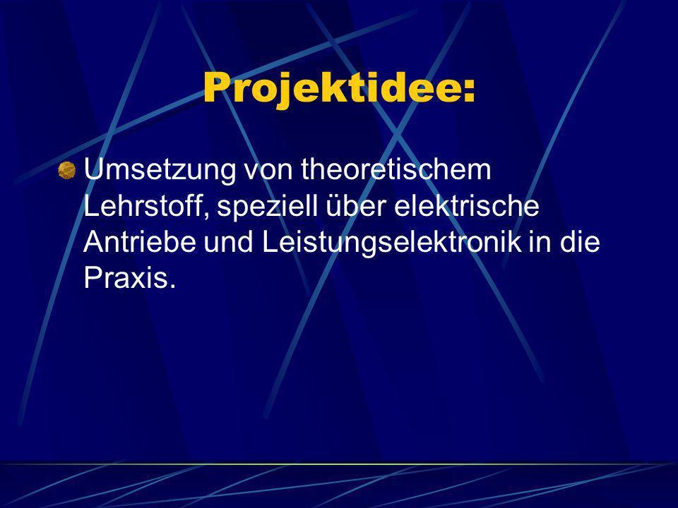 Projektidee: Umsetzung von theoretischem Lehrstoff, speziell über elektrische Antriebe und Leistungselektronik in die Praxis.