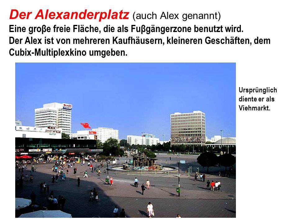Der Alexanderplatz (auch Alex genannt) Eine groβe freie Fläche, die als Fuβgängerzone benutzt wird. Der Alex ist von mehreren Kaufhäusern, kleineren Geschäften, dem Cubix-Multiplexkino umgeben.