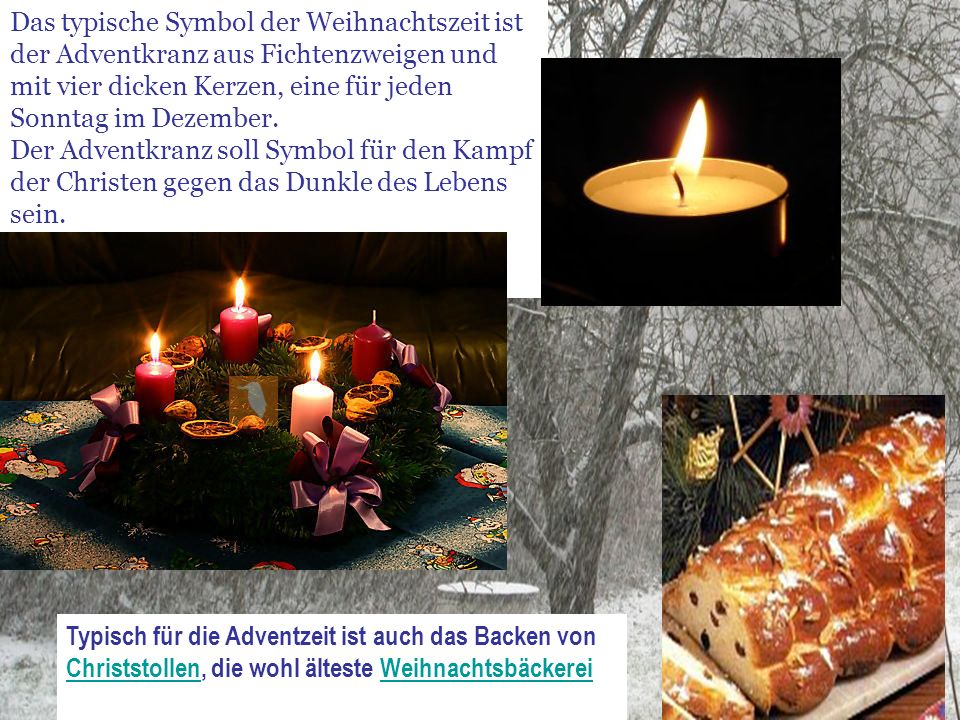 Das typische Symbol der Weihnachtszeit ist der Adventkranz aus Fichtenzweigen und mit vier dicken Kerzen, eine für jeden Sonntag im Dezember. Der Adventkranz soll Symbol für den Kampf der Christen gegen das Dunkle des Lebens sein.